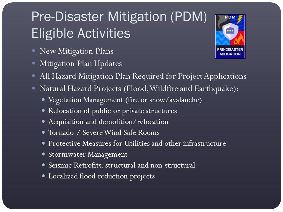 Pre-Disaster Mitigation (PDM) Eligible Activities New Mitigation Plans Mitigation Plan Updates All Hazard Mitigation Plan Required for Project Applica