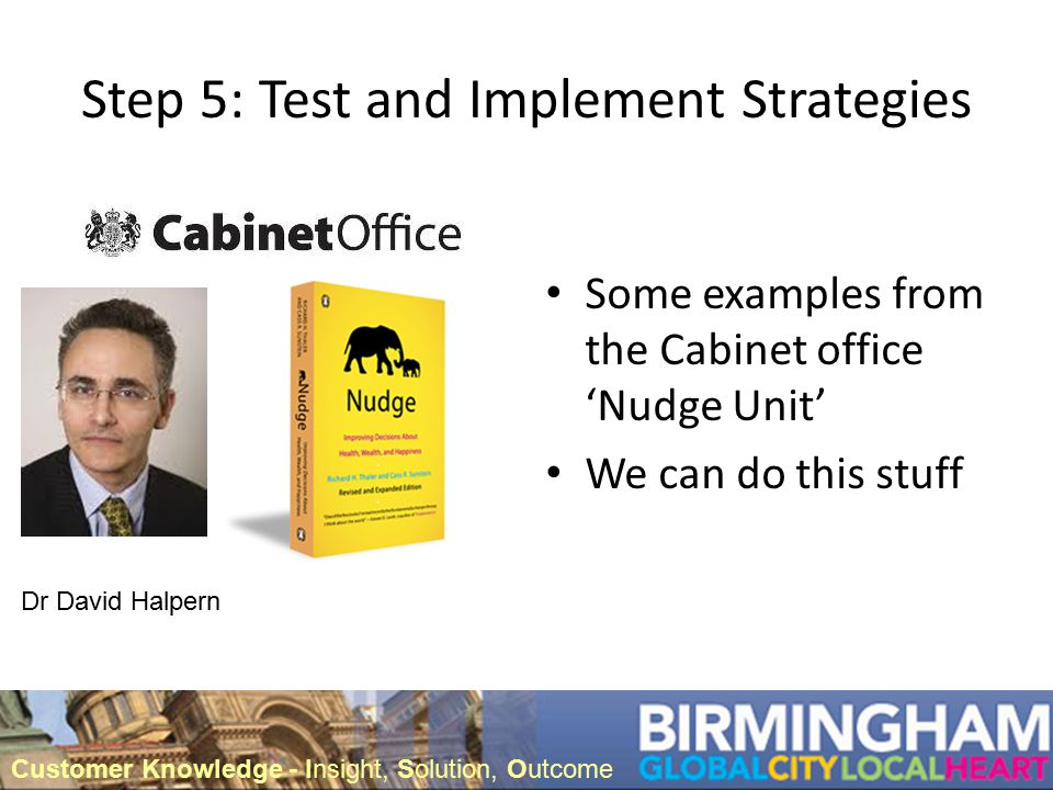 Step 5: Test and Implement Strategies Some examples from the Cabinet office 'Nudge Unit' We can do this stuff Dr David Halpern Customer Knowledge - Insight, Solution, Outcome