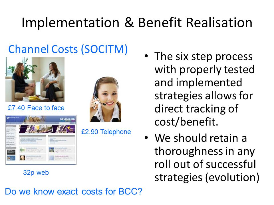 Implementation & Benefit Realisation Channel Costs (SOCITM) The six step process with properly tested and implemented strategies allows for direct tracking of cost/benefit.