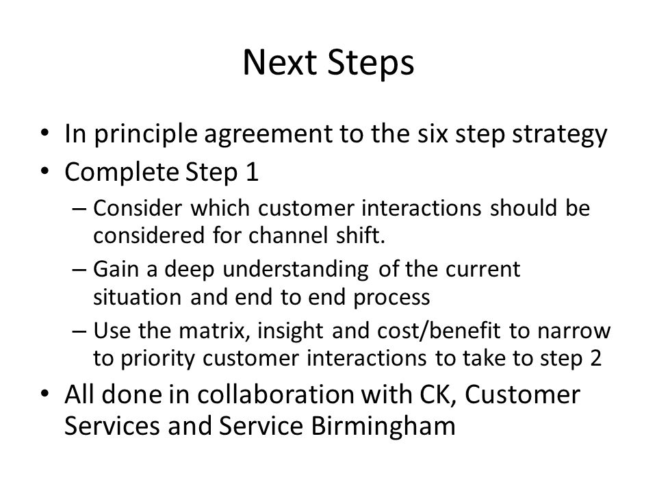 Next Steps In principle agreement to the six step strategy Complete Step 1 – Consider which customer interactions should be considered for channel shift.