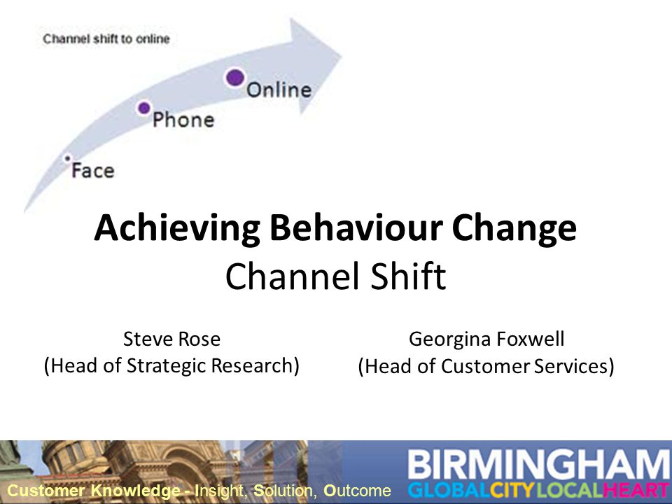 Achieving Behaviour Change Channel Shift Steve Rose (Head of Strategic Research) Customer Knowledge - Insight, Solution, Outcome Georgina Foxwell (Head of Customer Services)