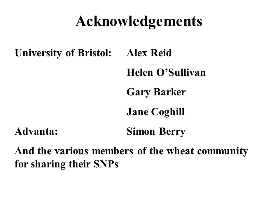 University of Bristol: Alex Reid Helen O'Sullivan Gary Barker Jane Coghill Advanta:Simon Berry And the various members of the wheat community for sharing their SNPs Acknowledgements