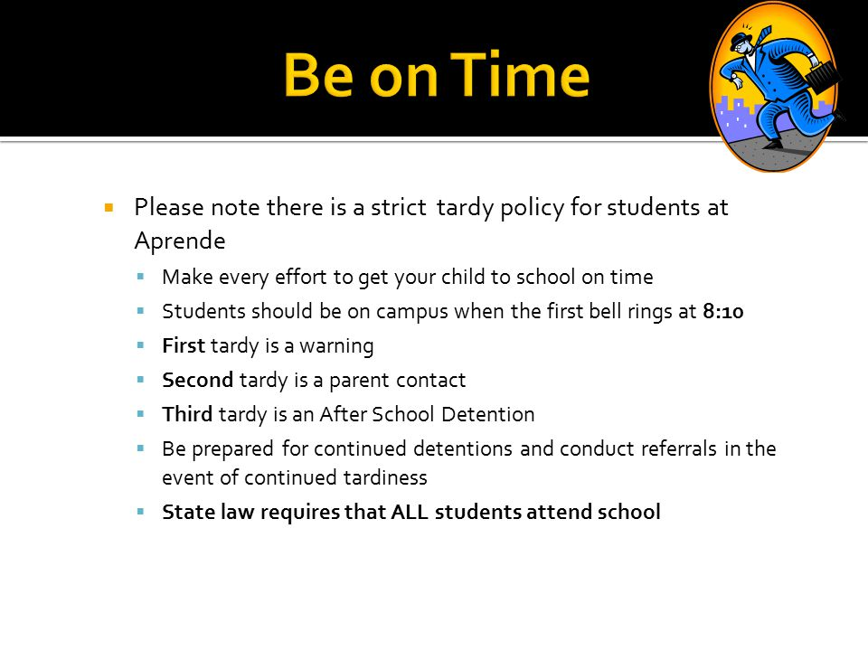  Please note there is a strict tardy policy for students at Aprende  Make every effort to get your child to school on time  Students should be on campus when the first bell rings at 8:10  First tardy is a warning  Second tardy is a parent contact  Third tardy is an After School Detention  Be prepared for continued detentions and conduct referrals in the event of continued tardiness  State law requires that ALL students attend school