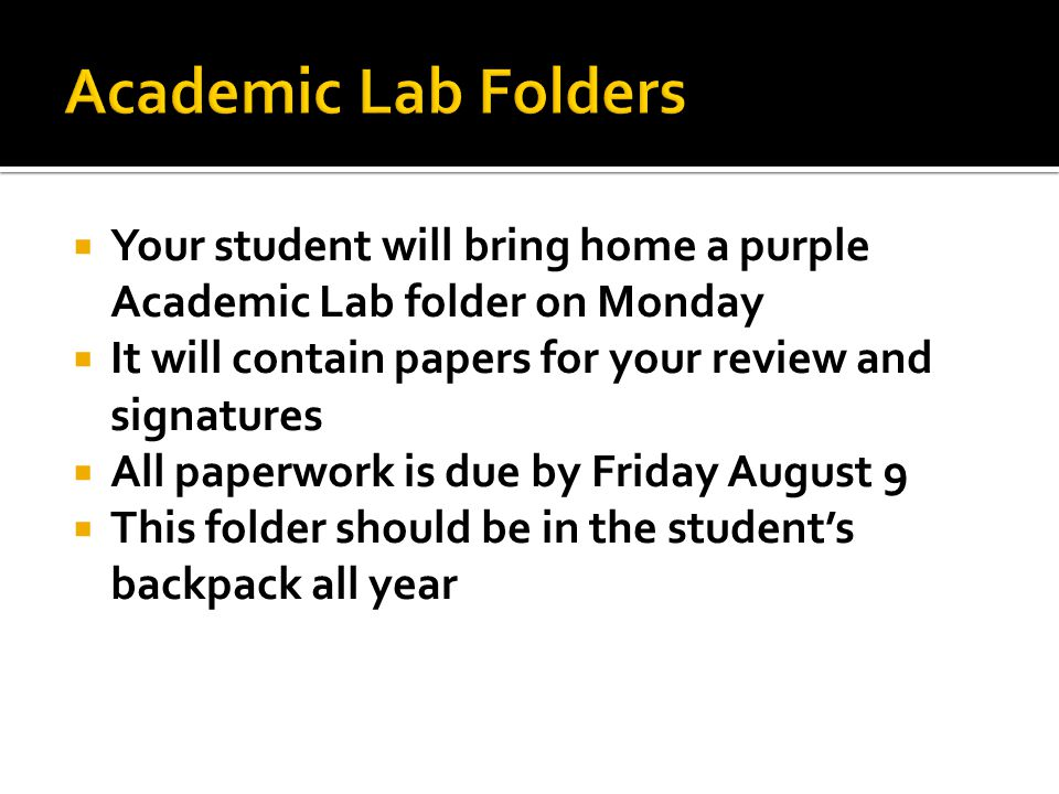  Your student will bring home a purple Academic Lab folder on Monday  It will contain papers for your review and signatures  All paperwork is due by Friday August 9  This folder should be in the student's backpack all year