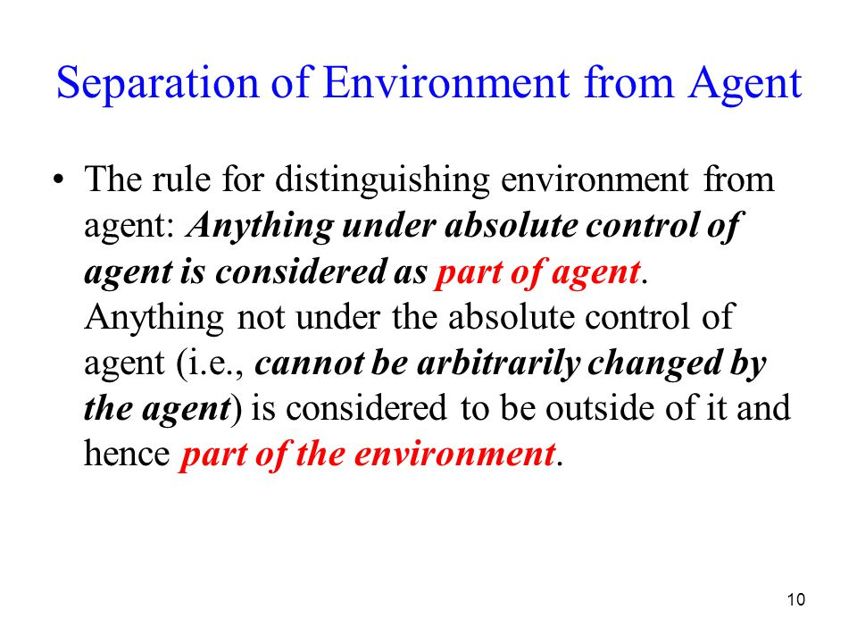 10 Separation of Environment from Agent The rule for distinguishing environment from agent: Anything under absolute control of agent is considered as part of agent.