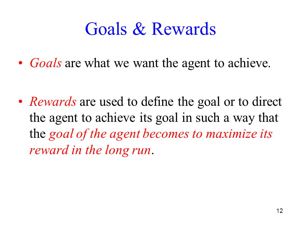12 Goals & Rewards Goals are what we want the agent to achieve. Rewards are used to define the goal or to direct the agent to achieve its goal in such