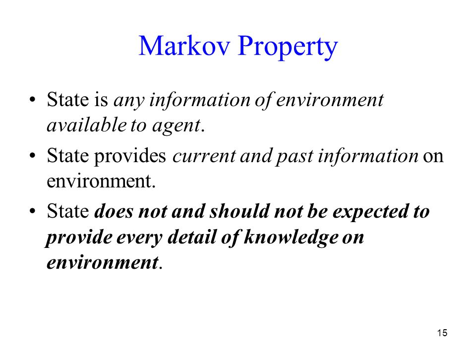15 Markov Property State is any information of environment available to agent.