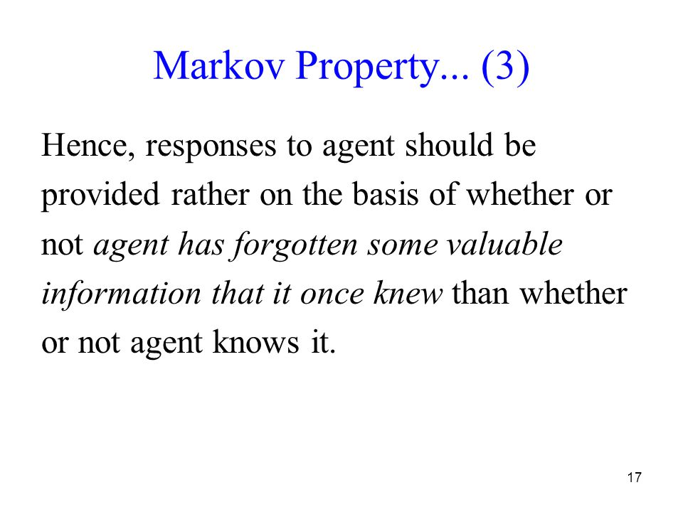17 Markov Property... (3) Hence, responses to agent should be provided rather on the basis of whether or not agent has forgotten some valuable informa