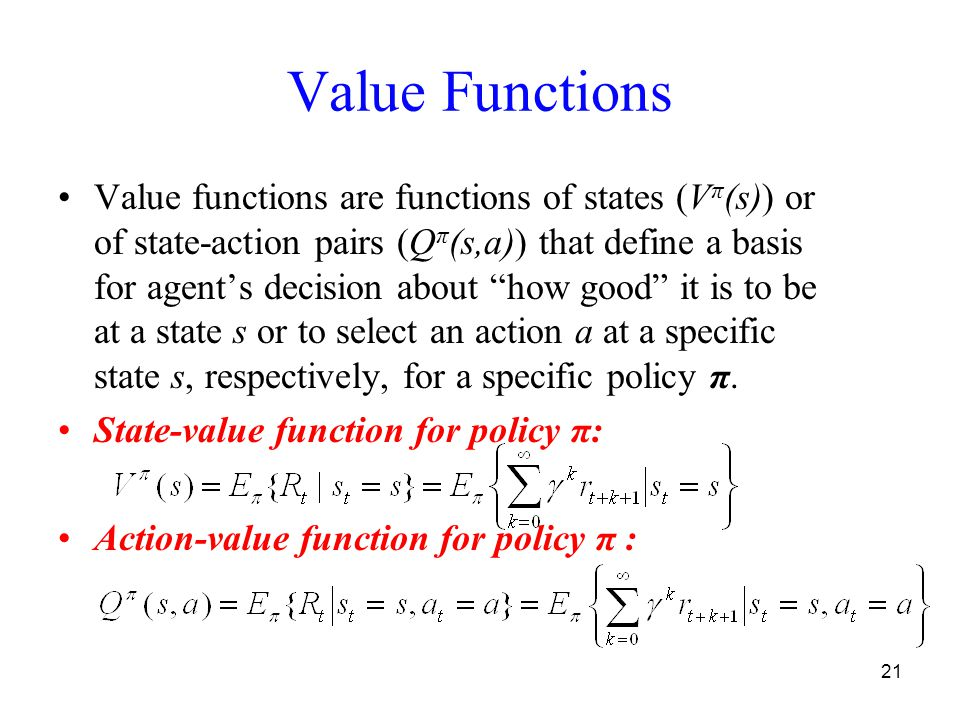 21 Value Functions Value functions are functions of states (V π (s)) or of state-action pairs (Q π (s,a)) that define a basis for agent's decision about how good it is to be at a state s or to select an action a at a specific state s, respectively, for a specific policy π.