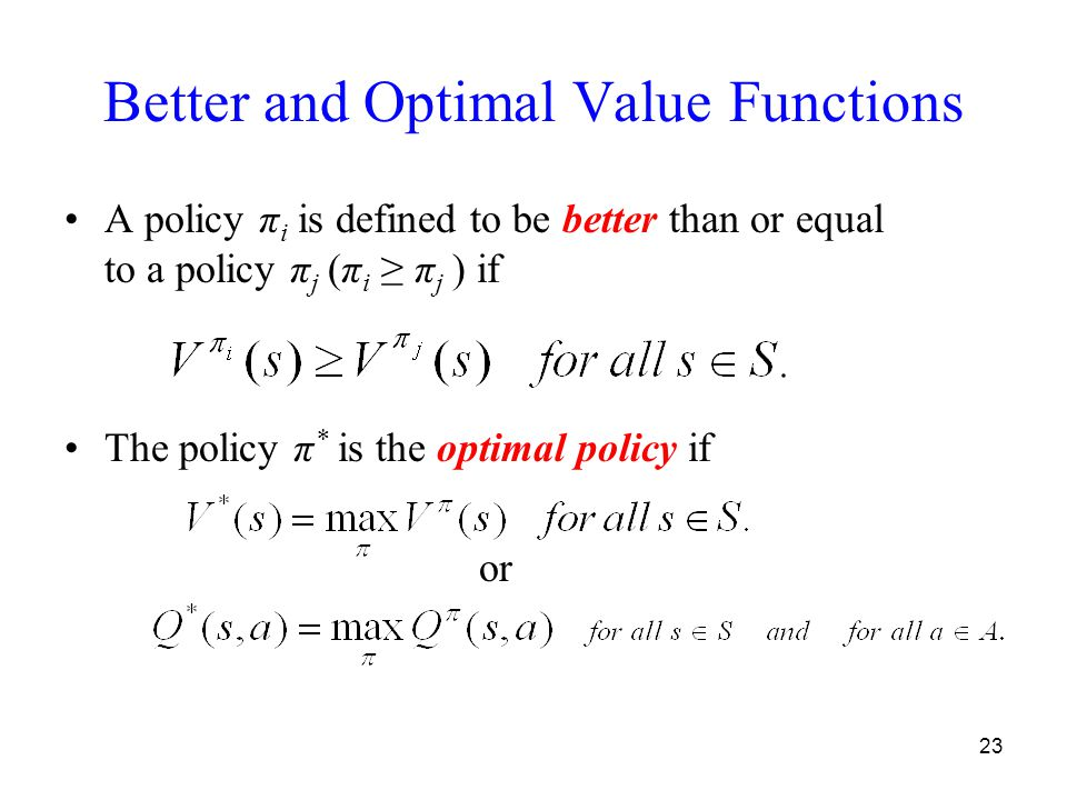23 Better and Optimal Value Functions A policy π i is defined to be better than or equal to a policy π j (π i ≥ π j ) if The policy π * is the optimal policy if or