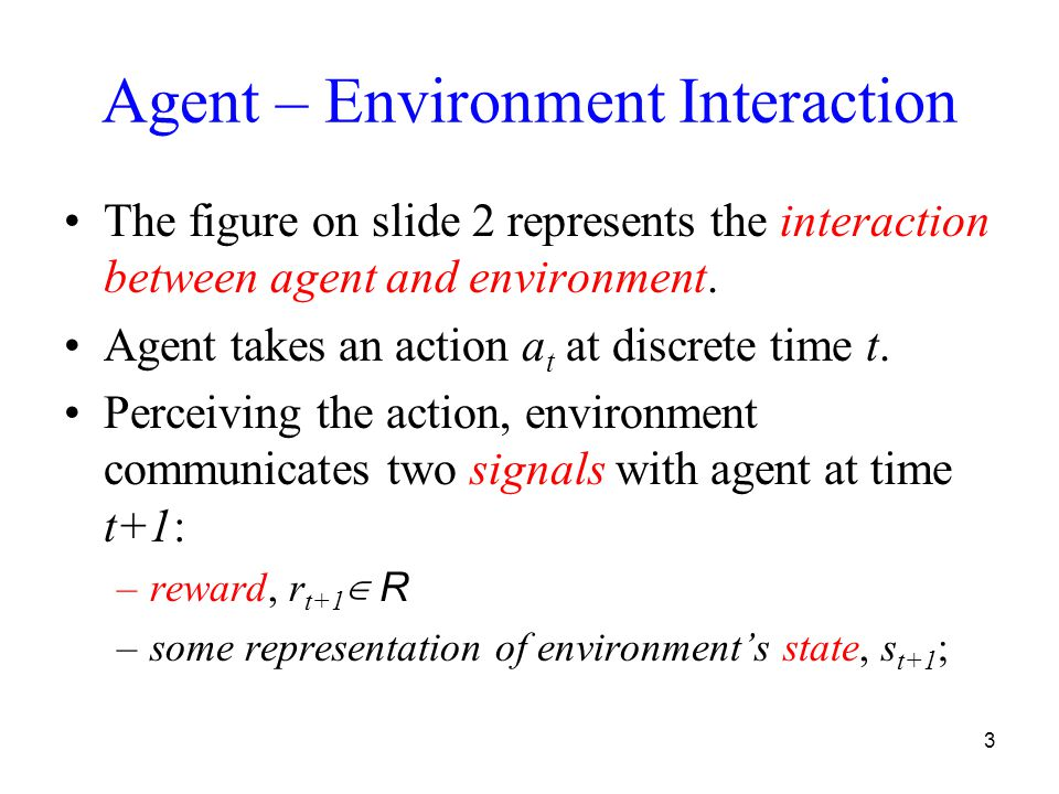 3 Agent – Environment Interaction The figure on slide 2 represents the interaction between agent and environment. Agent takes an action a t at discret