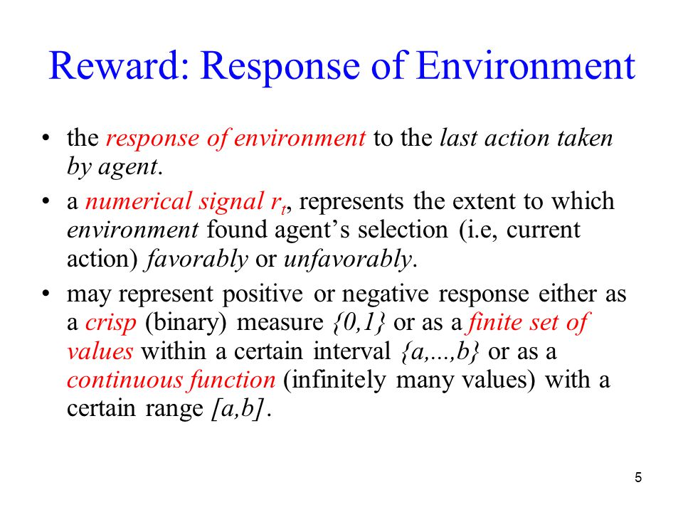 5 Reward: Response of Environment the response of environment to the last action taken by agent. a numerical signal r t, represents the extent to whic