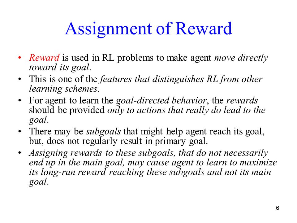 6 Assignment of Reward Reward is used in RL problems to make agent move directly toward its goal.