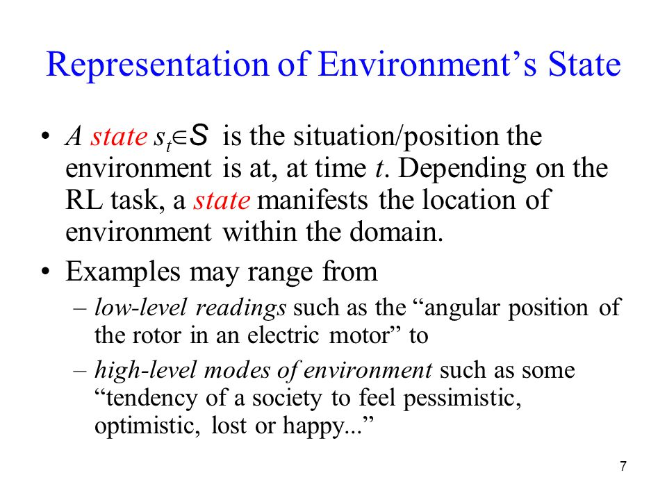 8 Representation of Environment's State Given the previous examples of state representation, a wide spectrum of methods exist to represent the states of environment: numerically in a single or multiple dimensional space, using strings, sets of tuples, etc.