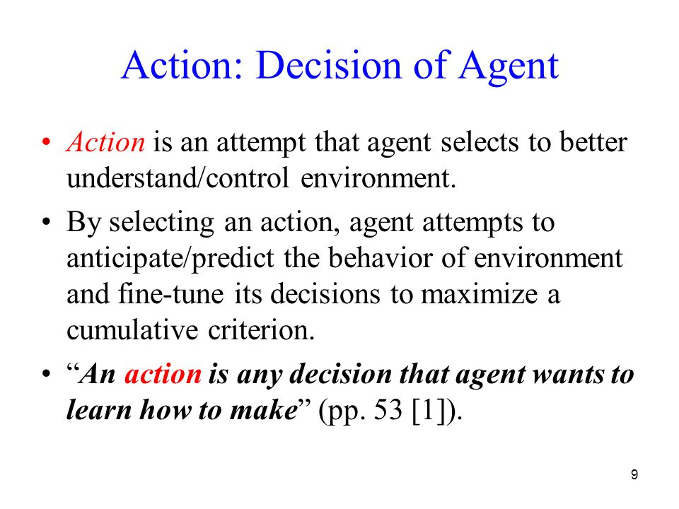 9 Action: Decision of Agent Action is an attempt that agent selects to better understand/control environment. By selecting an action, agent attempts t