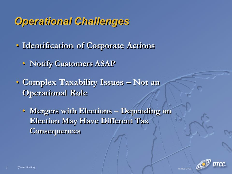 6 [Classification] Operational Challenges Identification of Corporate Actions Notify Customers ASAP Complex Taxability Issues – Not an Operational Role Mergers with Elections – Depending on Election May Have Different Tax Consequences Identification of Corporate Actions Notify Customers ASAP Complex Taxability Issues – Not an Operational Role Mergers with Elections – Depending on Election May Have Different Tax Consequences