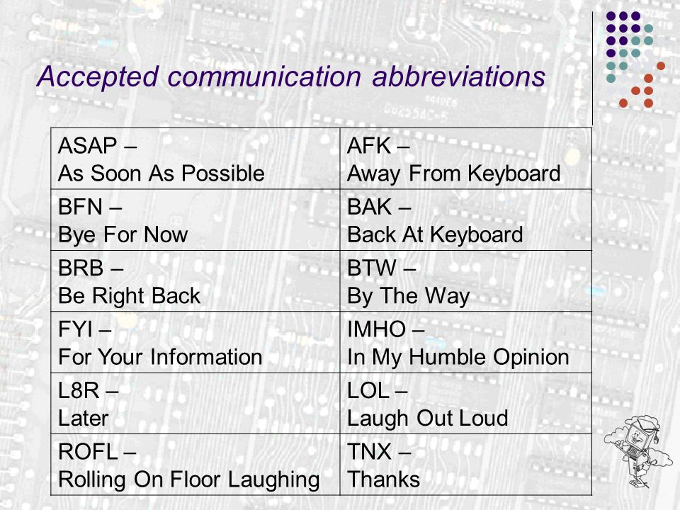 Accepted communication abbreviations ASAP – As Soon As Possible AFK – Away From Keyboard BFN – Bye For Now BAK – Back At Keyboard BRB – Be Right Back BTW – By The Way FYI – For Your Information IMHO – In My Humble Opinion L8R – Later LOL – Laugh Out Loud ROFL – Rolling On Floor Laughing TNX – Thanks