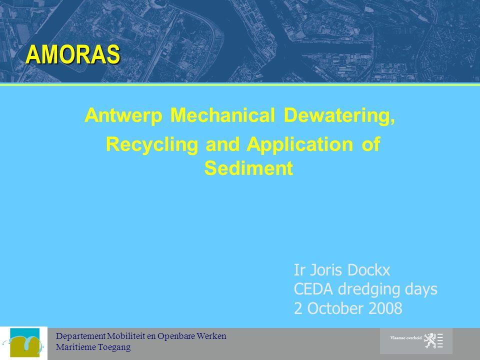 Departement Mobiliteit en Openbare Werken Maritieme Toegang AMORAS Antwerp Mechanical Dewatering, Recycling and Application of Sediment Ir Joris Dockx CEDA dredging days 2 October 2008