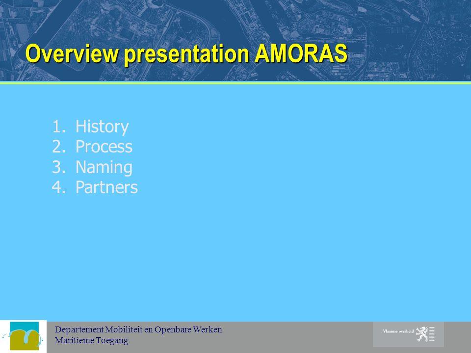 Departement Mobiliteit en Openbare Werken Maritieme Toegang Overview presentation AMORAS 1.History 2.Process 3.Naming 4.Partners