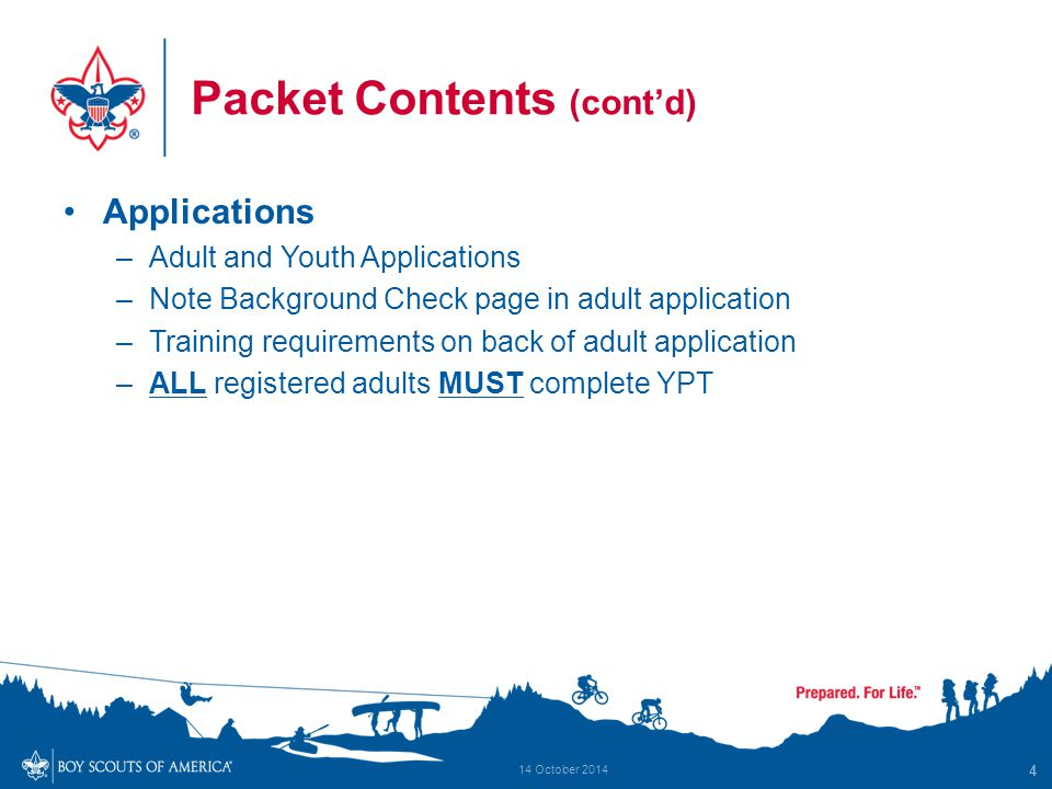 Packet Contents (cont'd) Applications –Adult and Youth Applications –Note Background Check page in adult application –Training requirements on back of adult application –ALL registered adults MUST complete YPT 4 14 October 2014