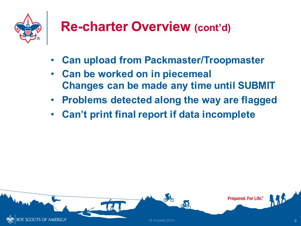 Re-charter Overview (cont'd) Can upload from Packmaster/Troopmaster Can be worked on in piecemeal Changes can be made any time until SUBMIT Problems d