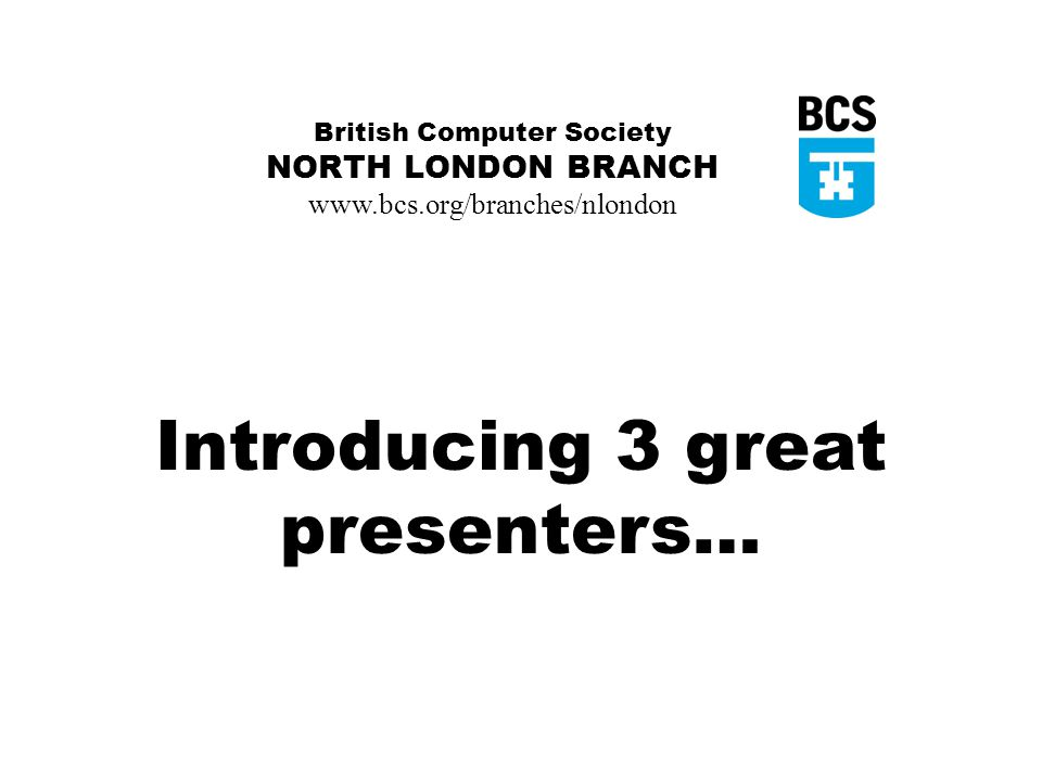 British Computer Society NORTH LONDON BRANCH www.bcs.org/branches/nlondon Introducing 3 great presenters…