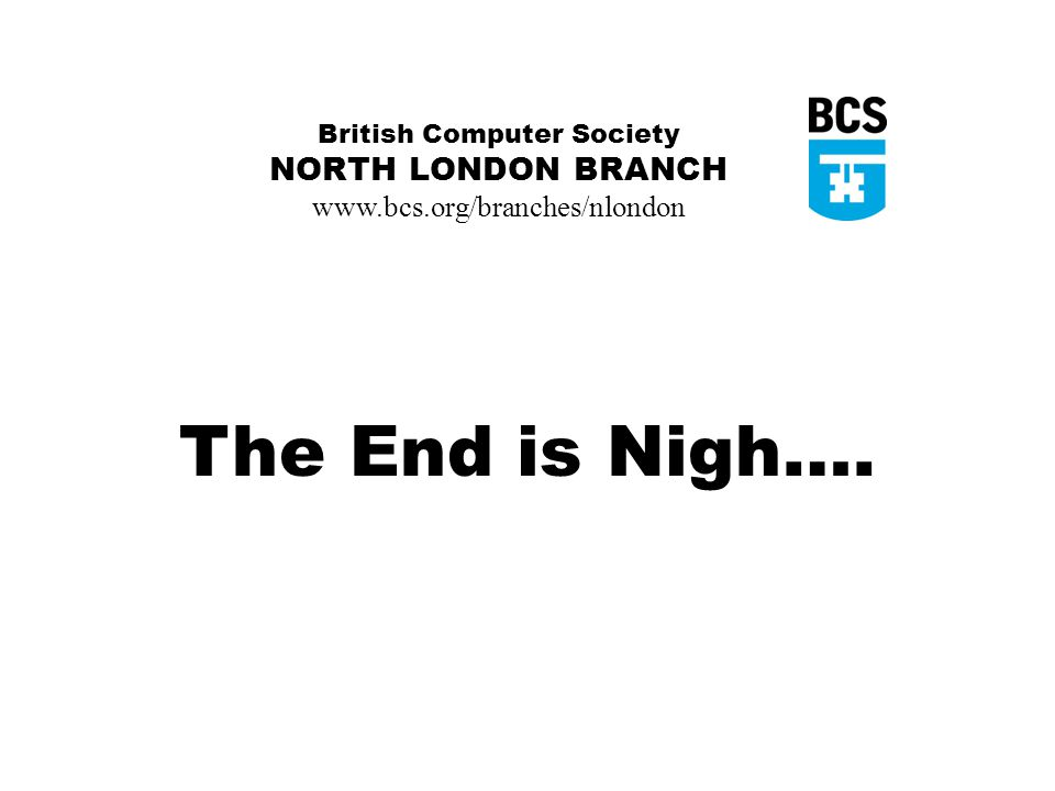 British Computer Society NORTH LONDON BRANCH www.bcs.org/branches/nlondon The End is Nigh….