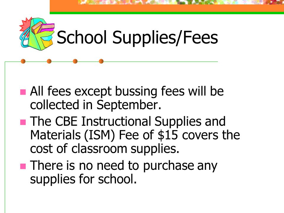 School Supplies/Fees All fees except bussing fees will be collected in September.
