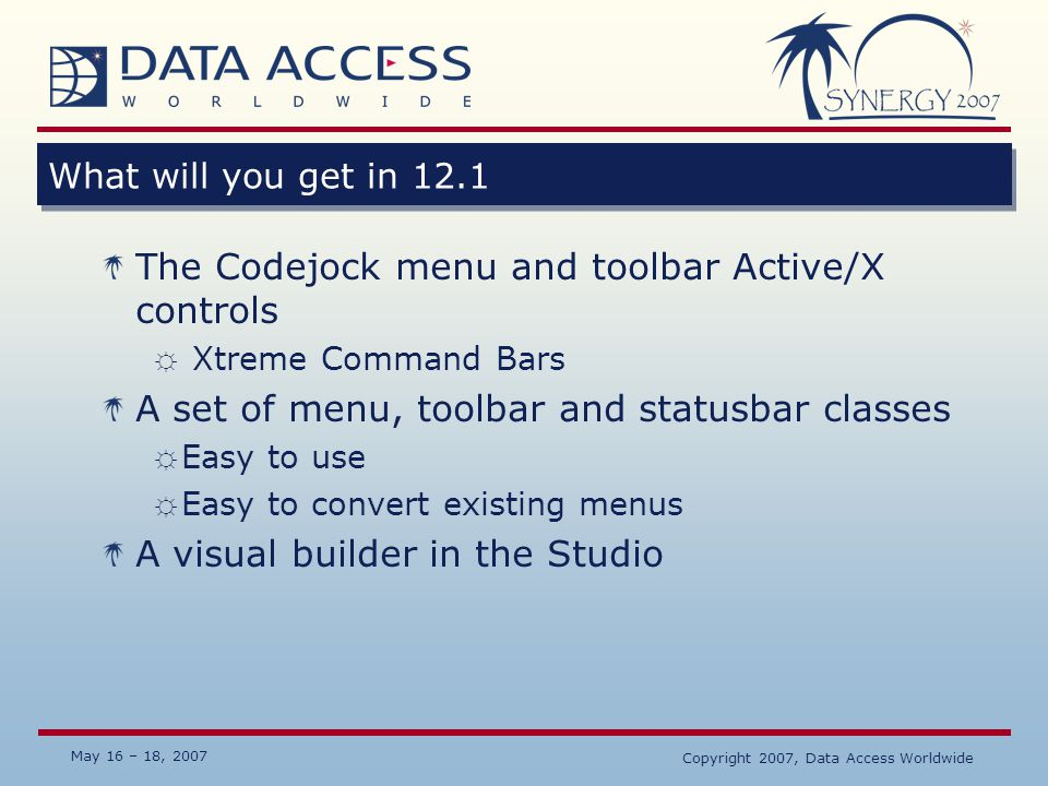 May 16 – 18, 2007 Copyright 2007, Data Access Worldwide What will you get in 12.1 The Codejock menu and toolbar Active/X controls ☼ Xtreme Command Bar