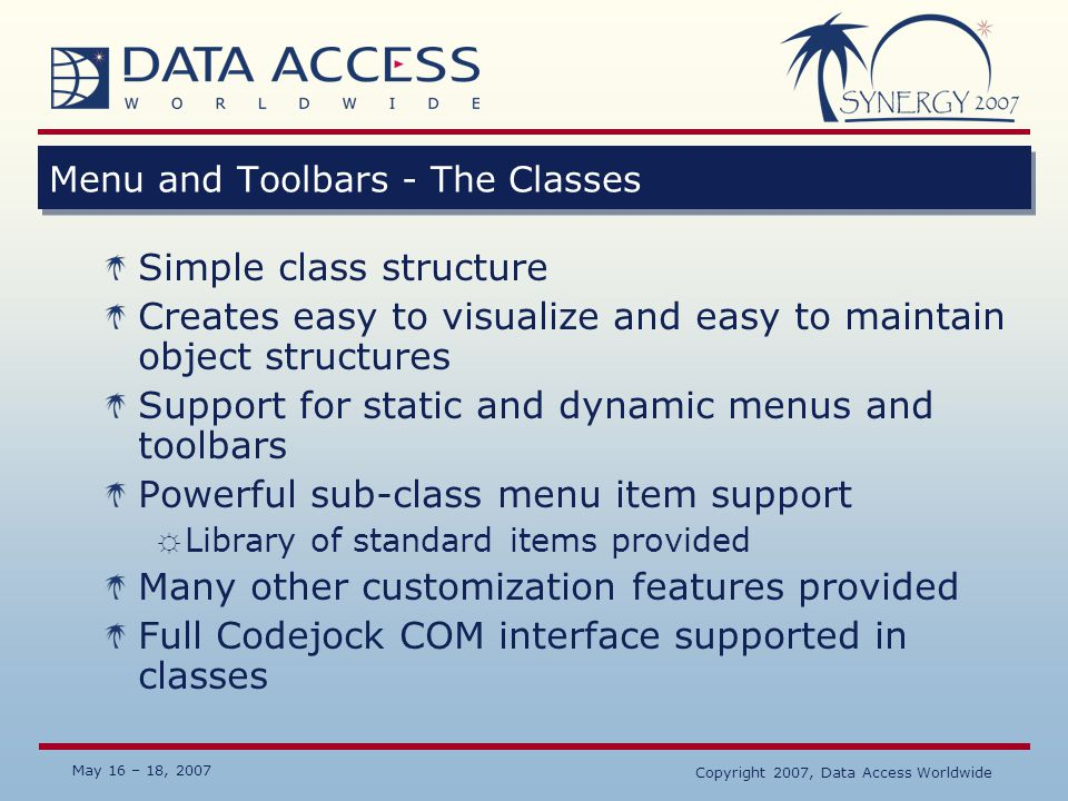 May 16 – 18, 2007 Copyright 2007, Data Access Worldwide Menu and Toolbars - The Classes Simple class structure Creates easy to visualize and easy to m