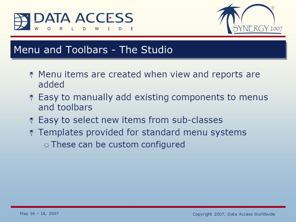 May 16 – 18, 2007 Copyright 2007, Data Access Worldwide Menu and Toolbars - The Studio Menu items are created when view and reports are added Easy to