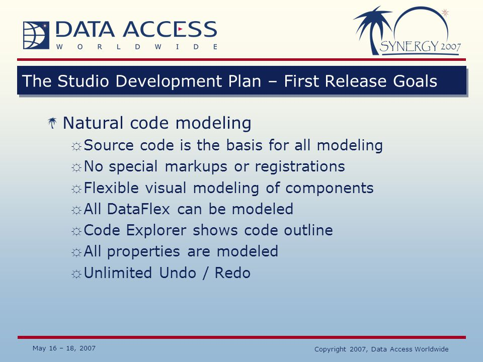 May 16 – 18, 2007 Copyright 2007, Data Access Worldwide The Studio Development Plan – First Release Goals Natural code modeling ☼ Source code is the b