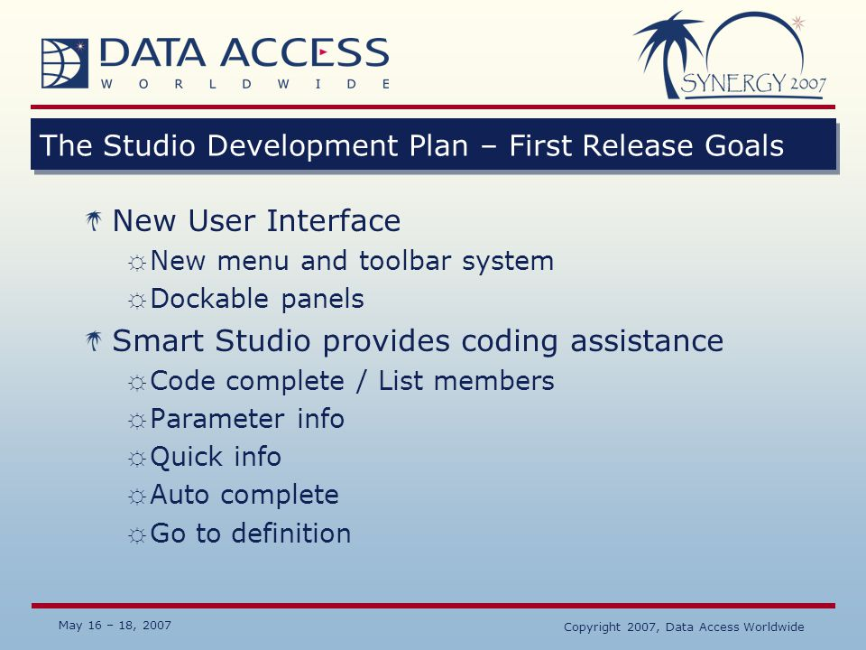 May 16 – 18, 2007 Copyright 2007, Data Access Worldwide The Studio Development Plan – First Release Goals New User Interface ☼ New menu and toolbar sy