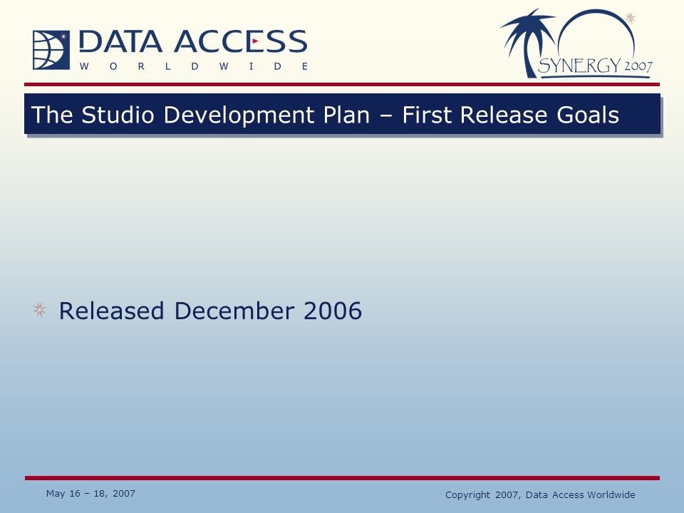 May 16 – 18, 2007 Copyright 2007, Data Access Worldwide The Studio Development Plan – Second Release Goals Visual designer for menus and toolbars Redesign of Database Builder ☼ Integrate data dictionary modeling into the Studio ☼ More Database management functions integrated into the Studio ☼ Better and easier support for other databases All tools to use the new menus and toolbars ☼ Database Explorer ☼ Database Builder ☼ Other tools