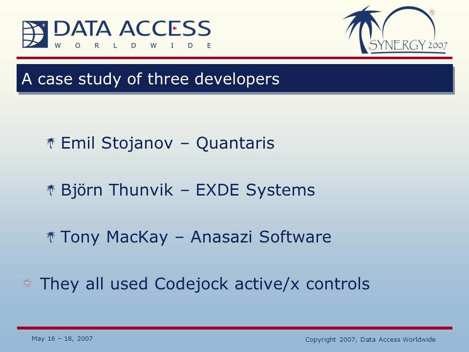 May 16 – 18, 2007 Copyright 2007, Data Access Worldwide A case study of three developers Emil Stojanov – Quantaris Bj ö rn Thunvik – EXDE Systems Tony
