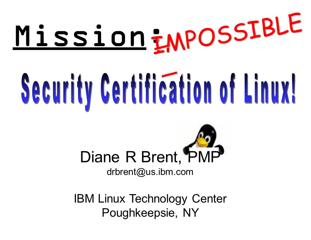 Mission: IMPOSSIBLE Diane R Brent, PMP drbrent@us.ibm.com IBM Linux Technology Center Poughkeepsie, NY ________