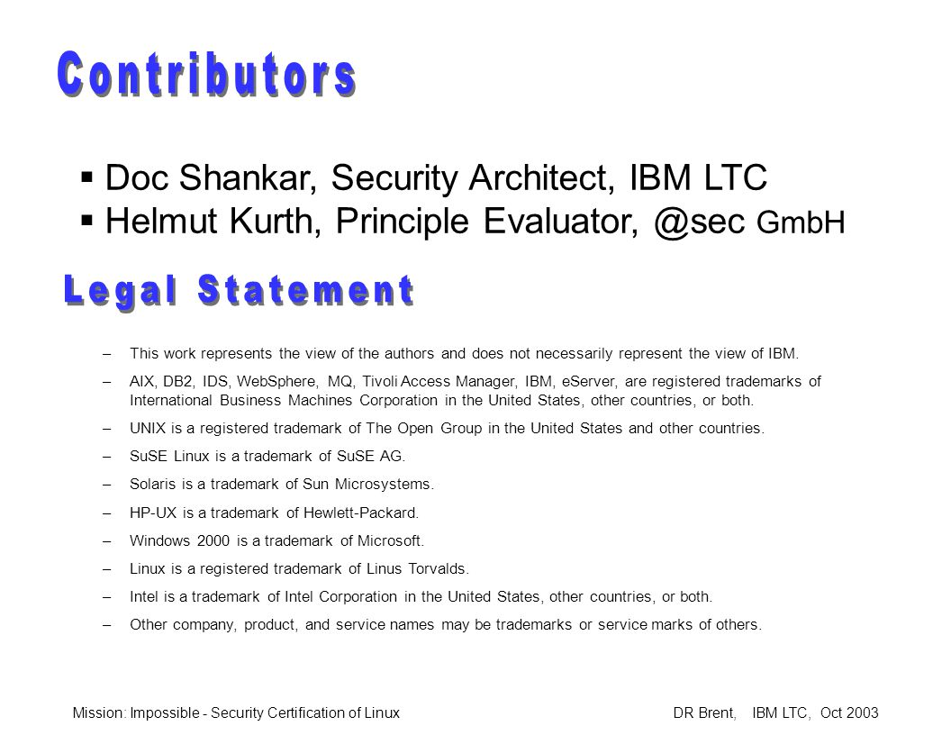 Mission: Impossible - Security Certification of Linux DR Brent, IBM LTC, Oct 2003  Doc Shankar, Security Architect, IBM LTC  Helmut Kurth, Principle Evaluator, @sec GmbH –This work represents the view of the authors and does not necessarily represent the view of IBM.