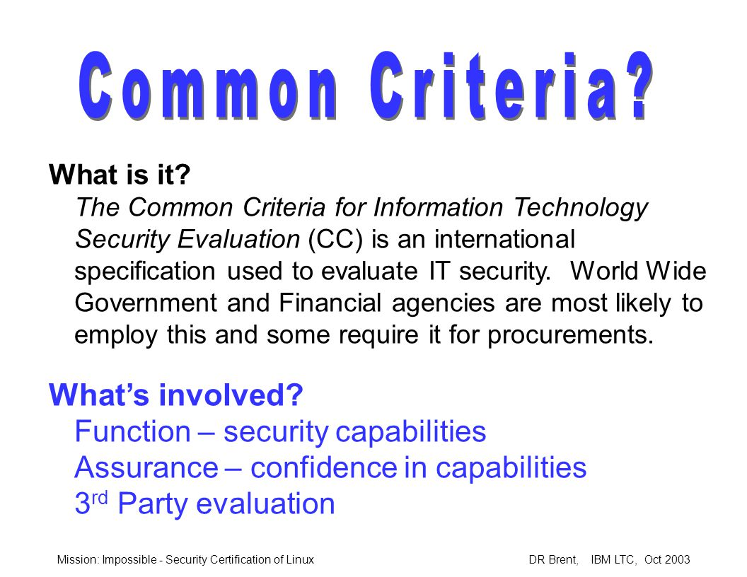 Mission: Impossible - Security Certification of Linux DR Brent, IBM LTC, Oct 2003 What is it.