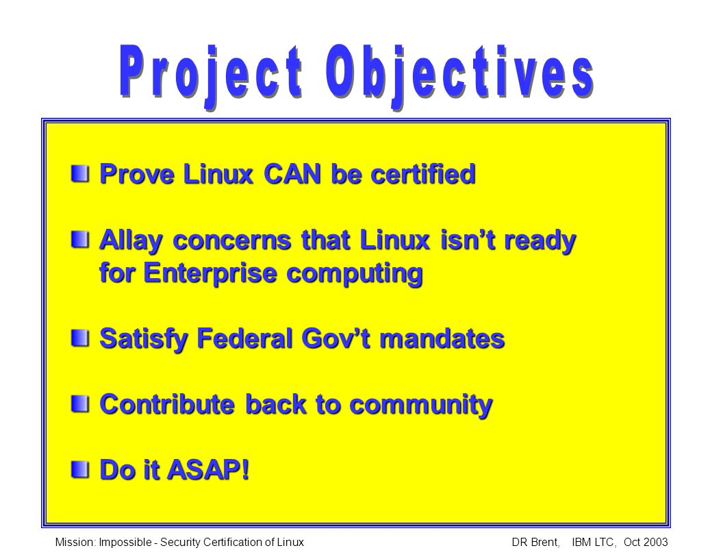 Mission: Impossible - Security Certification of Linux DR Brent, IBM LTC, Oct 2003 Prove Linux CAN be certified Allay concerns that Linux isn't ready for Enterprise computing Satisfy Federal Gov't mandates Contribute back to community Do it ASAP!