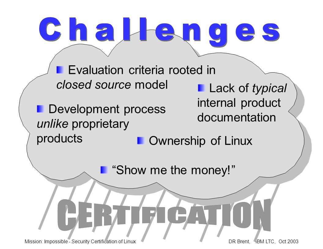 Mission: Impossible - Security Certification of Linux DR Brent, IBM LTC, Oct 2003 Cooperative Effort –IBM not a Linux distributor Schedule Acceleration –Leverage AIX certification experience –Pooling Resources Augment distributor team with IBM development and test Financial sponsorship –Engaging motivated evaluation laboratory Lead open source operating system certification.