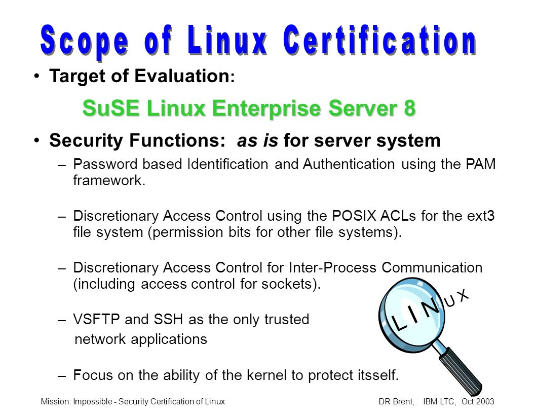 Mission: Impossible - Security Certification of Linux DR Brent, IBM LTC, Oct 2003 EAL2+ Assurance Requirements: –ACM:Configuration List –ADO:Delivery Procedures, Install and Configuration –ADV:Functional Specification, High Level Design –AGD:User and Administrator Guidance –ATE:Test Plan, Test Coverage –AVA:Strength of Function Analysis, Vulnerability Analysis –ALC:Flaw Remediation Procedure (the + )