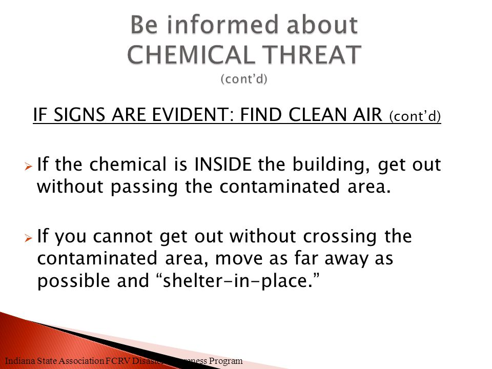 IF SIGNS ARE EVIDENT: FIND CLEAN AIR  Try to define impacted area where chemical is coming from.  TAKE IMMEDIATE ACTION TO GET AWAY. Indiana State A