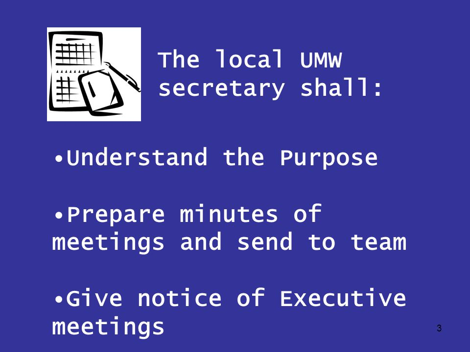 3 Understand the Purpose Prepare minutes of meetings and send to team Give notice of Executive meetings The local UMW secretary shall: