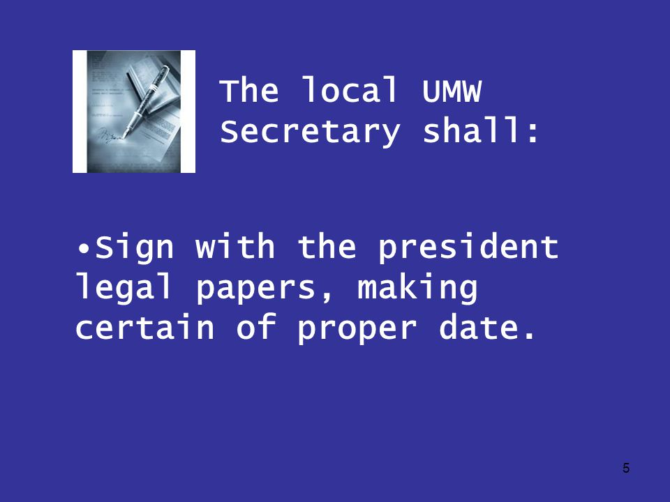 5 The local UMW Secretary shall: Sign with the president legal papers, making certain of proper date.