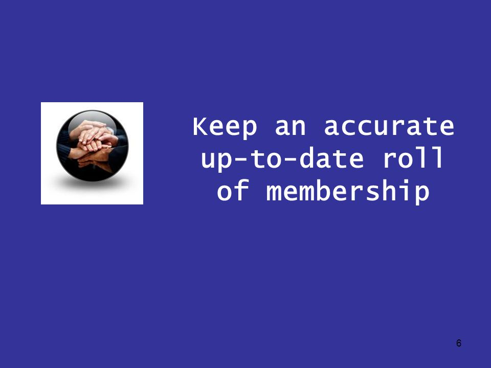 6 Keep an accurate up-to-date roll of membership