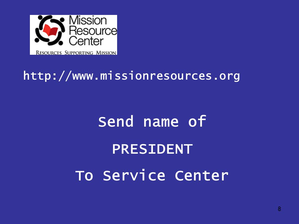8 http://www.missionresources.org Send name of PRESIDENT To Service Center