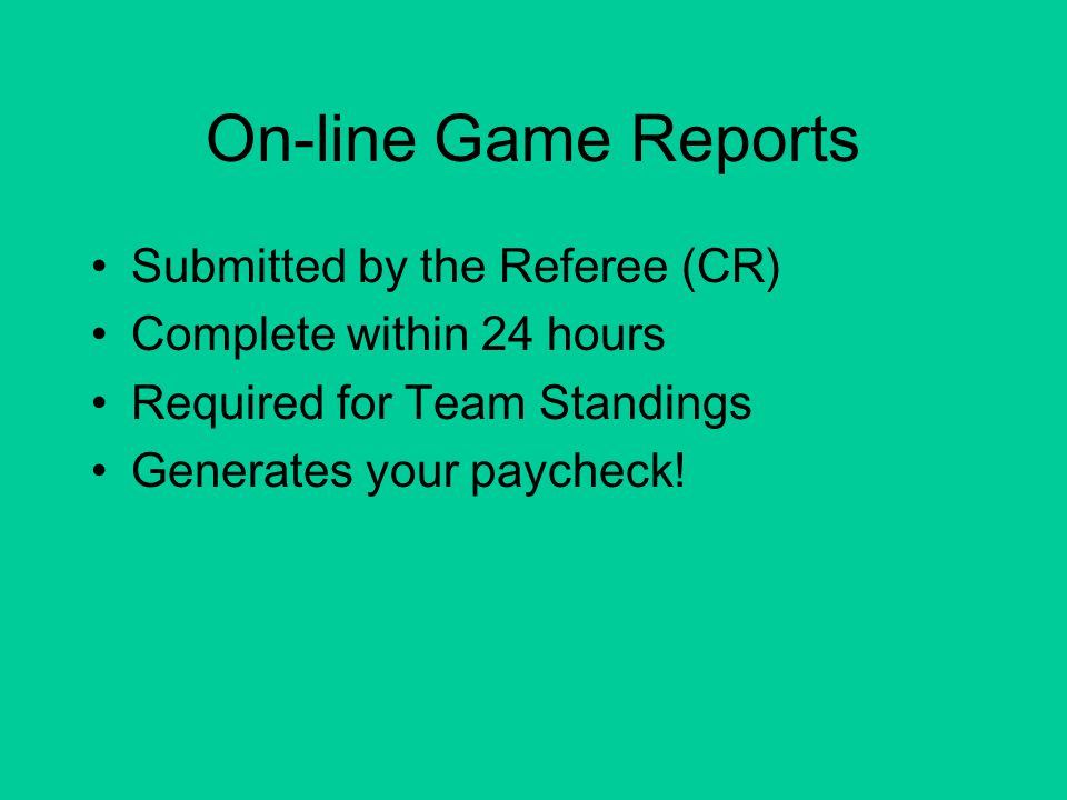 On-line Game Reports Submitted by the Referee (CR) Complete within 24 hours Required for Team Standings Generates your paycheck!