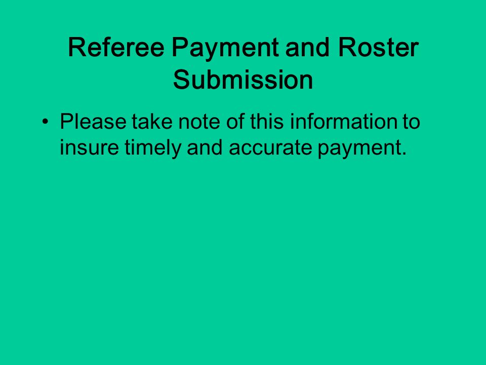 Referee Payment and Roster Submission Please take note of this information to insure timely and accurate payment.