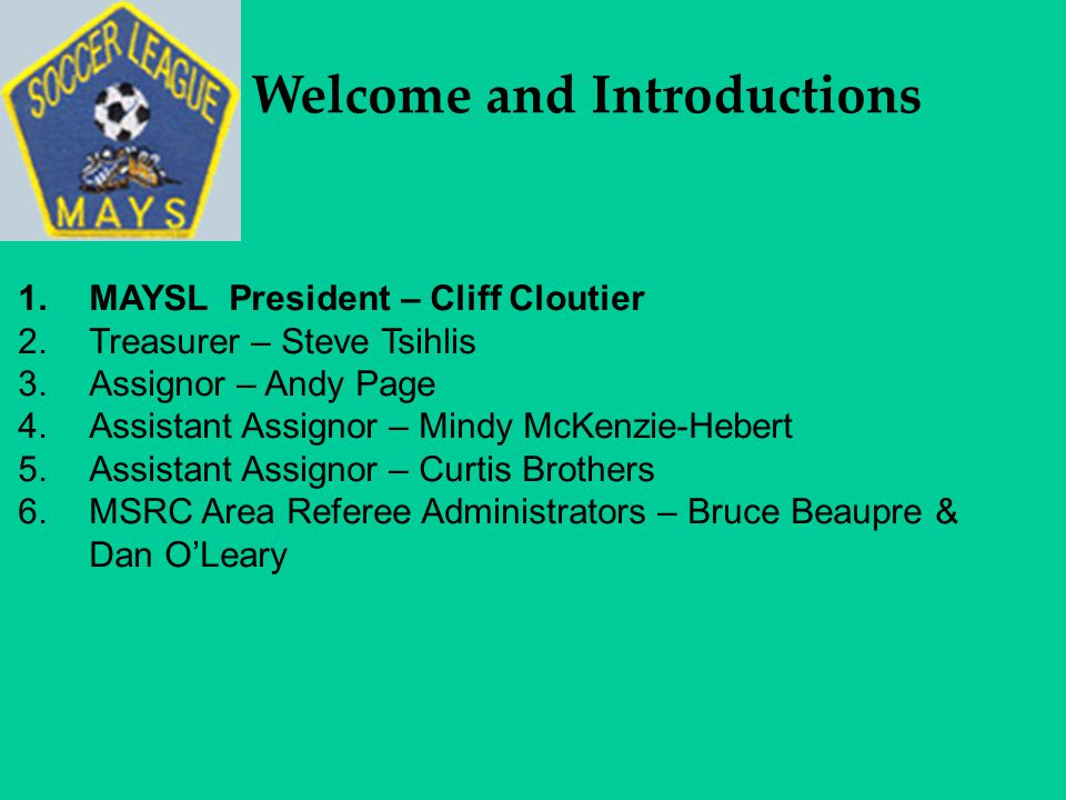 Welcome and Introductions 1.MAYSL President – Cliff Cloutier 2.Treasurer – Steve Tsihlis 3.Assignor – Andy Page 4.Assistant Assignor – Mindy McKenzie-Hebert 5.Assistant Assignor – Curtis Brothers 6.MSRC Area Referee Administrators – Bruce Beaupre & Dan O'Leary