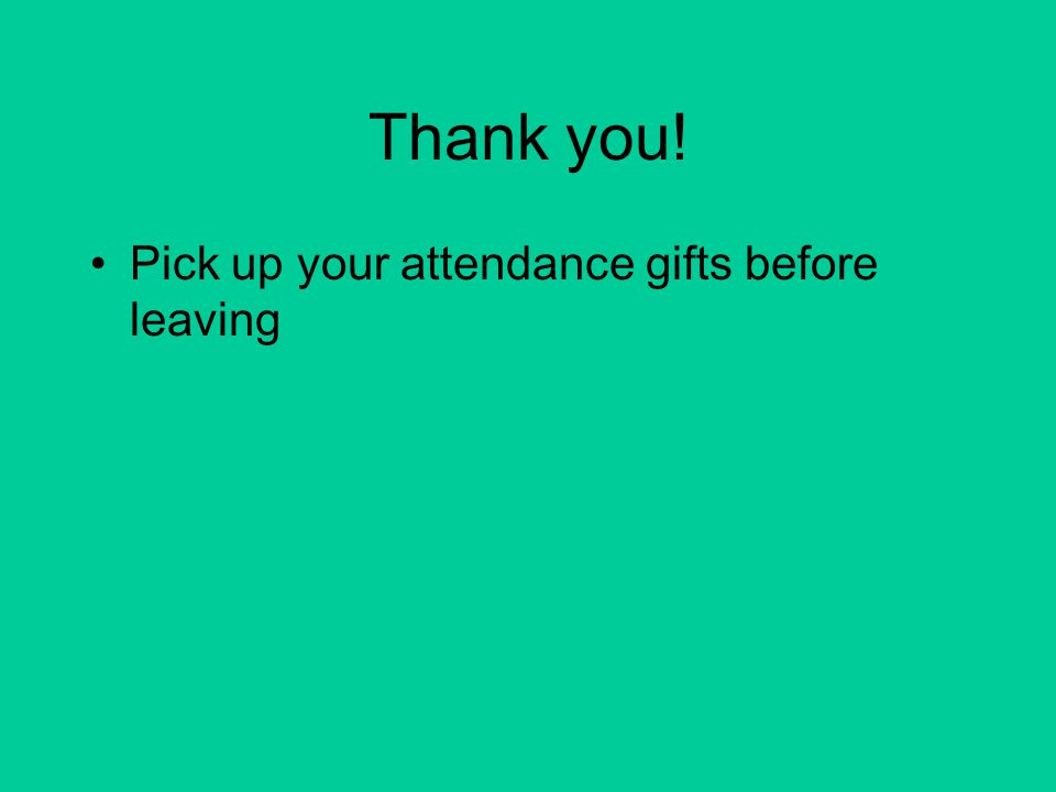 Thank you! Pick up your attendance gifts before leaving